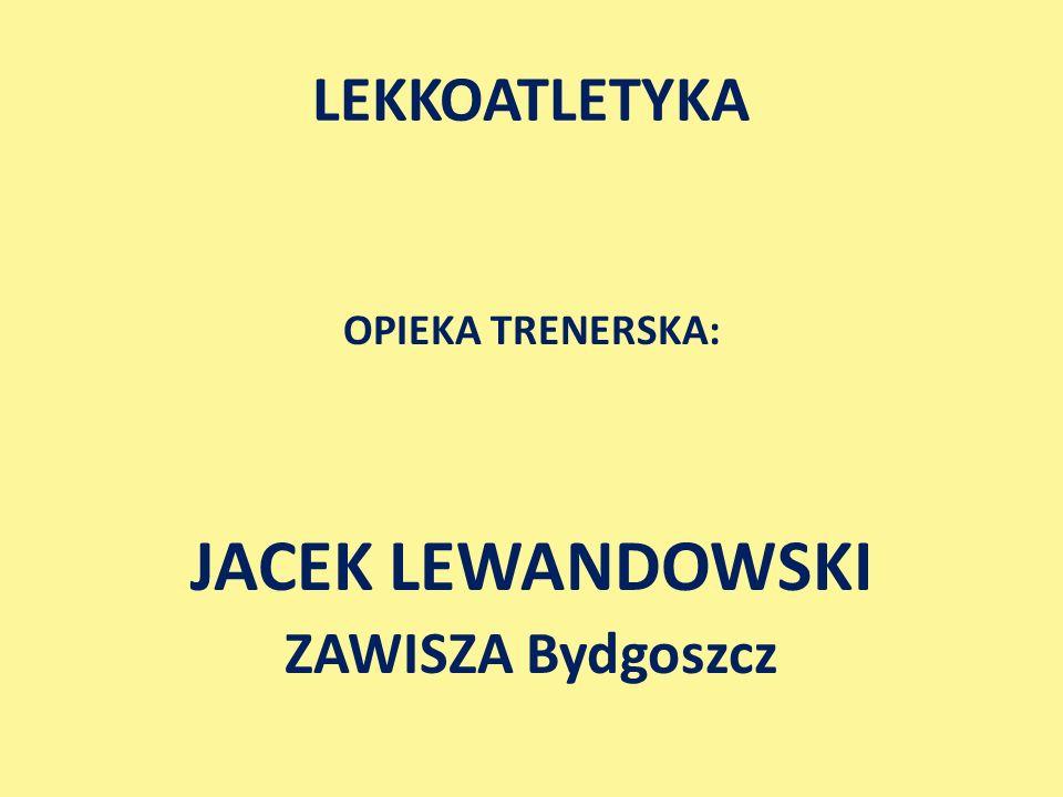 OPIEKA TRENERSKA: JACEK LEWANDOWSKI ZAWISZA Bydgoszcz LEKKOATLETYKA