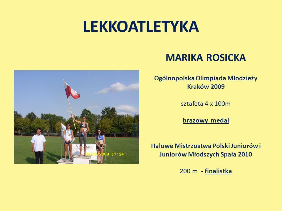 LEKKOATLETYKA MARIKA ROSICKA Ogólnopolska Olimpiada Młodzieży Kraków 2009 sztafeta 4 x 100m brązowy medal Halowe Mistrzostwa Polski Juniorów i Juniorów Młodszych Spała 2010 200 m - finalistka