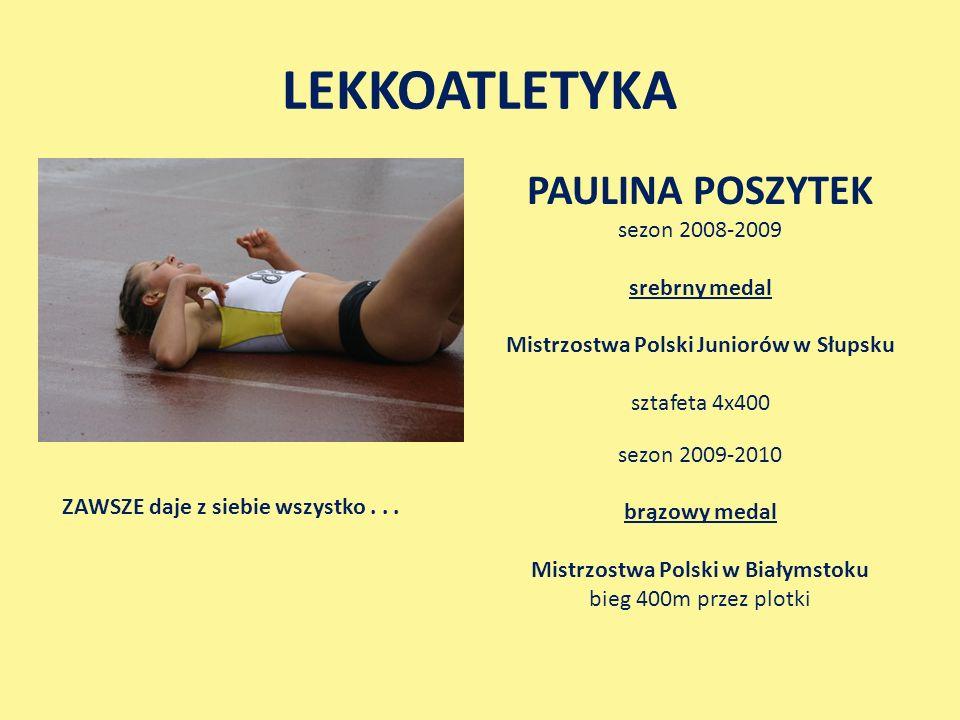 LEKKOATLETYKA PAULINA POSZYTEK sezon 2008-2009 srebrny medal Mistrzostwa Polski Juniorów w Słupsku sztafeta 4x400 sezon 2009-2010 brązowy medal Mistrzostwa Polski w Białymstoku bieg 400m przez plotki ZAWSZE daje z siebie wszystko...