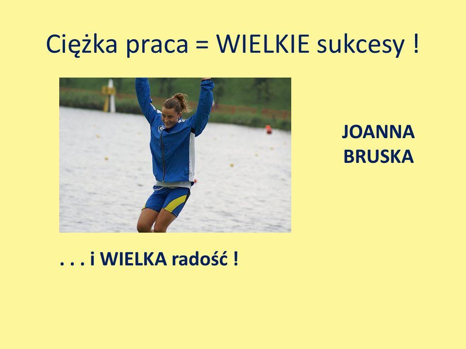 Ciężka praca = WIELKIE sukcesy !... i WIELKA radość ! JOANNA BRUSKA