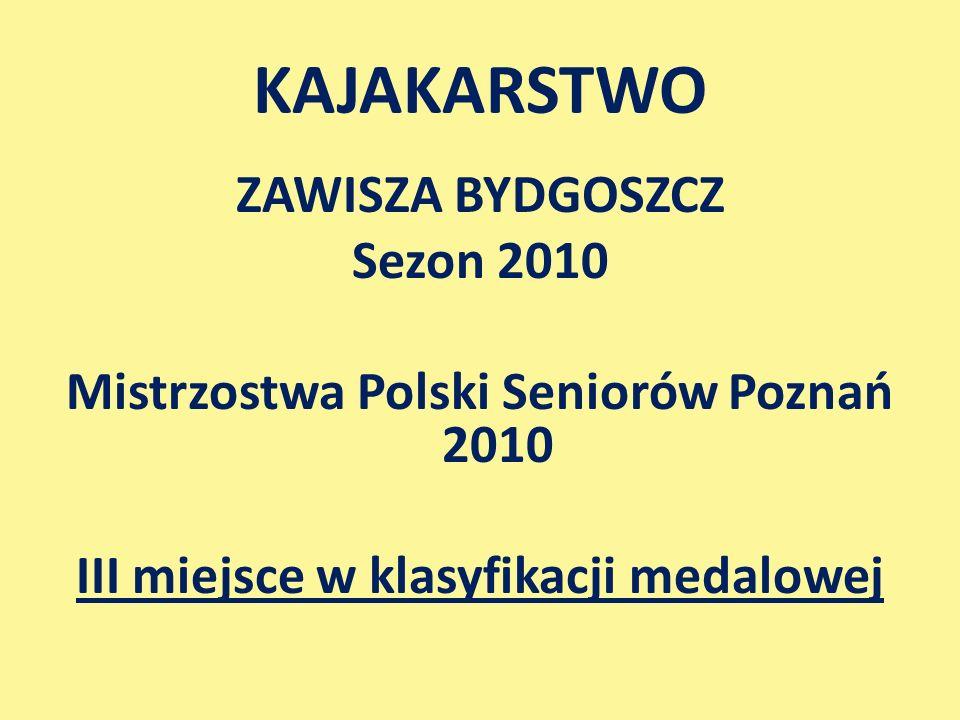 ZAWISZA BYDGOSZCZ Sezon 2010 Mistrzostwa Polski Seniorów Poznań 2010 III miejsce w klasyfikacji medalowej KAJAKARSTWO