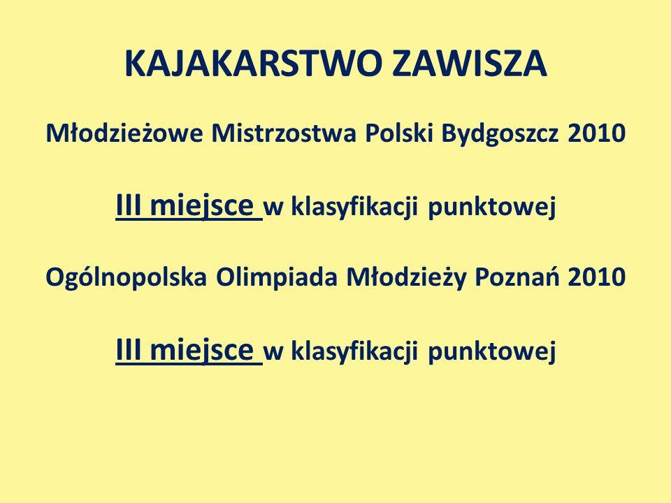 Młodzieżowe Mistrzostwa Polski Bydgoszcz 2010 III miejsce w klasyfikacji punktowej Ogólnopolska Olimpiada Młodzieży Poznań 2010 III miejsce w klasyfikacji punktowej KAJAKARSTWO ZAWISZA