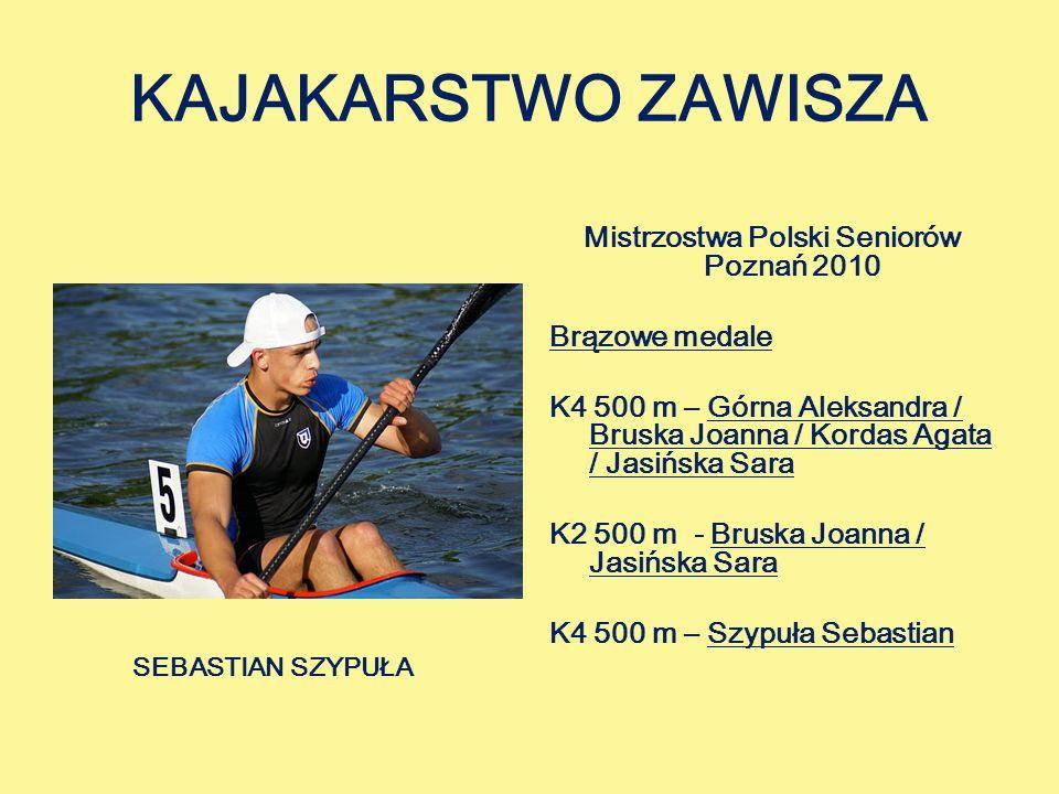 KAJAKARSTWO ZAWISZA Mistrzostwa Polski Seniorów Poznań 2010 Brązowe medale K4 500 m – Górna Aleksandra / Bruska Joanna / Kordas Agata / Jasińska Sara K2 500 m - Bruska Joanna / Jasińska Sara K4 500 m – Szypuła Sebastian SEBASTIAN SZYPUŁA