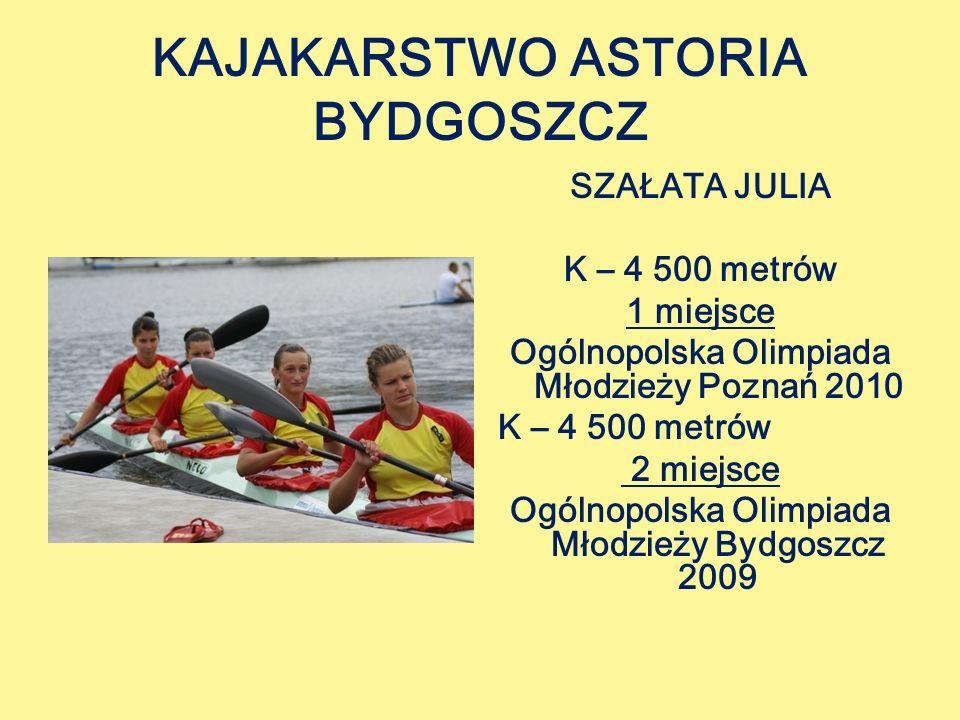 KAJAKARSTWO ASTORIA BYDGOSZCZ SZAŁATA JULIA K – 4 500 metrów 1 miejsce Ogólnopolska Olimpiada Młodzieży Poznań 2010 K – 4 500 metrów 2 miejsce Ogólnopolska Olimpiada Młodzieży Bydgoszcz 2009