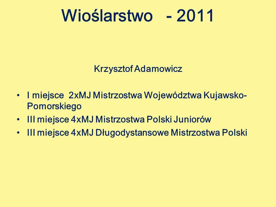 Wioślarstwo - 2011 Krzysztof Adamowicz I miejsce 2xMJ Mistrzostwa Województwa Kujawsko- Pomorskiego III miejsce 4xMJ Mistrzostwa Polski Juniorów III miejsce 4xMJ Długodystansowe Mistrzostwa Polski