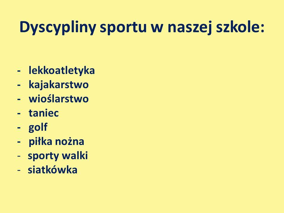 Dyscypliny sportu w naszej szkole: - lekkoatletyka - kajakarstwo - wioślarstwo - taniec - golf - piłka nożna -sporty walki -siatkówka