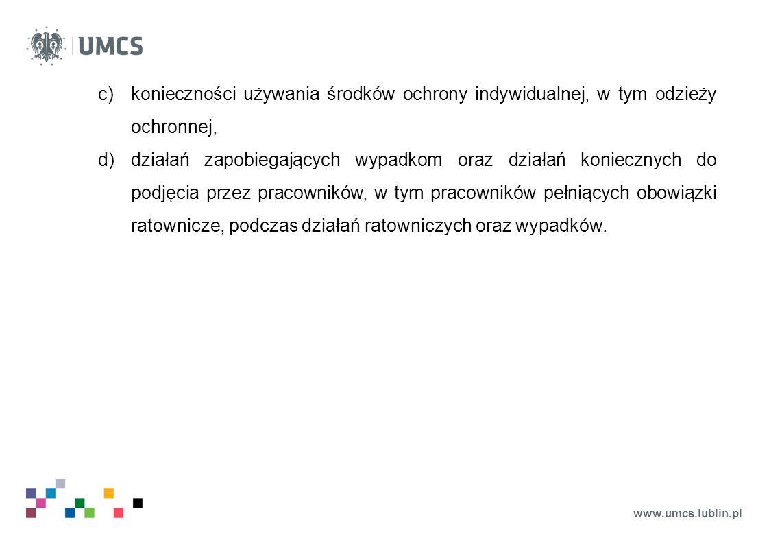 www.umcs.lublin.pl c)konieczności używania środków ochrony indywidualnej, w tym odzieży ochronnej, d)działań zapobiegających wypadkom oraz działań koniecznych do podjęcia przez pracowników, w tym pracowników pełniących obowiązki ratownicze, podczas działań ratowniczych oraz wypadków.