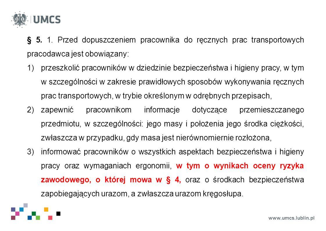 www.umcs.lublin.pl § 5. 1. Przed dopuszczeniem pracownika do ręcznych prac transportowych pracodawca jest obowiązany: 1)przeszkolić pracowników w dzie