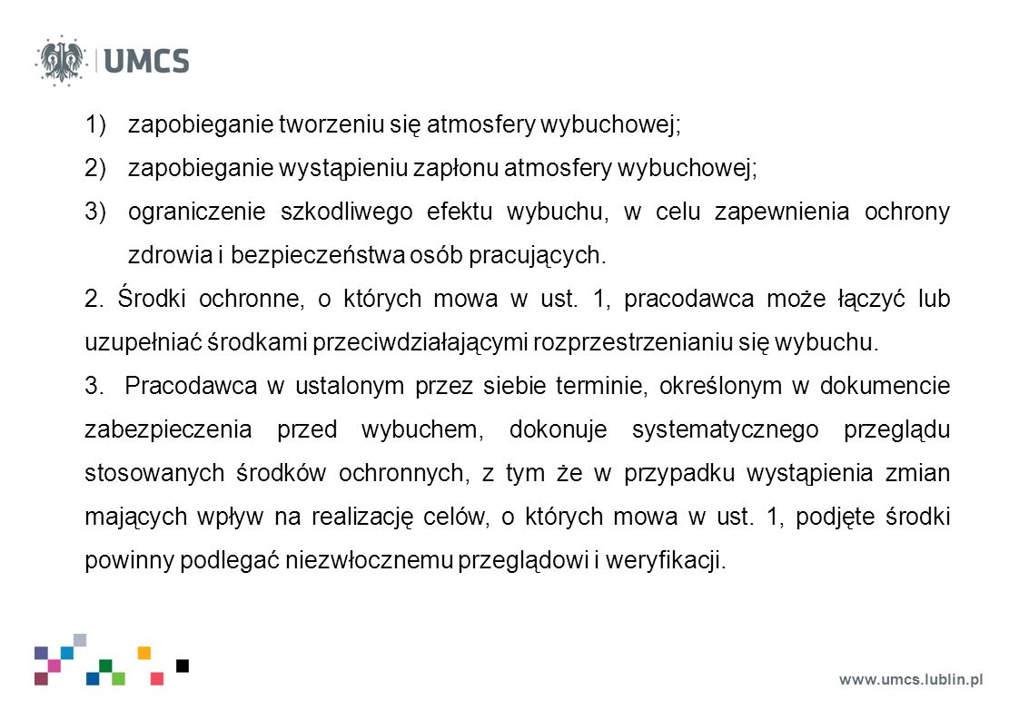 www.umcs.lublin.pl 1)zapobieganie tworzeniu się atmosfery wybuchowej; 2)zapobieganie wystąpieniu zapłonu atmosfery wybuchowej; 3)ograniczenie szkodliwego efektu wybuchu, w celu zapewnienia ochrony zdrowia i bezpieczeństwa osób pracujących.