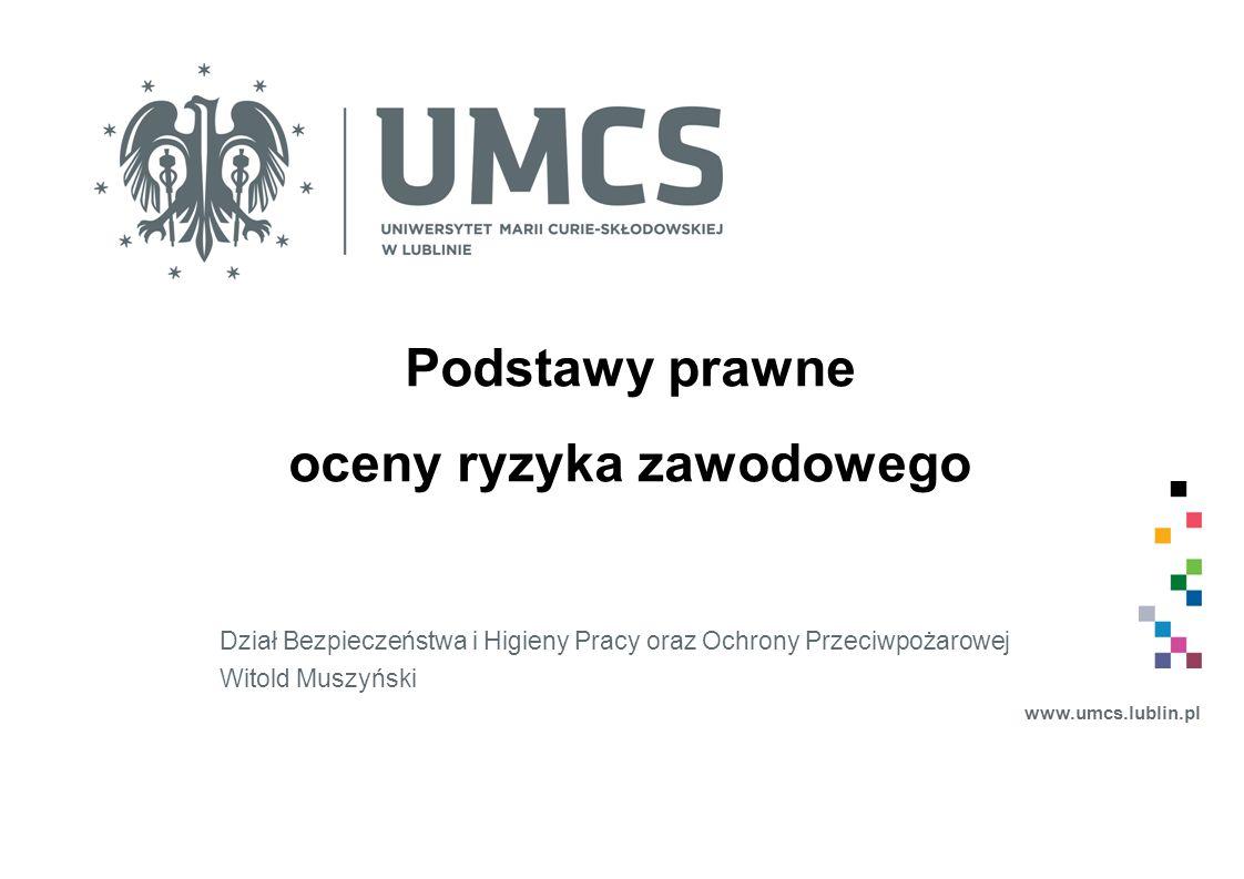 Podstawy prawne oceny ryzyka zawodowego Dział Bezpieczeństwa i Higieny Pracy oraz Ochrony Przeciwpożarowej Witold Muszyński www.umcs.lublin.pl