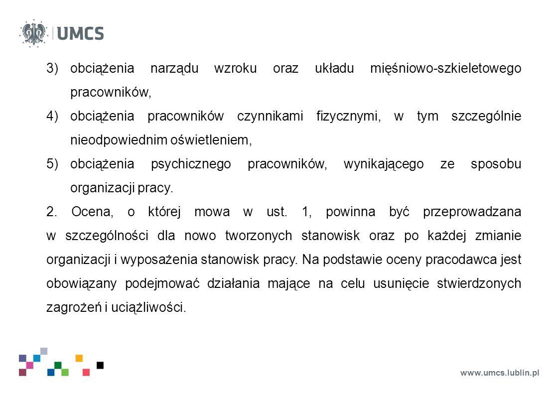 www.umcs.lublin.pl 3)obciążenia narządu wzroku oraz układu mięśniowo-szkieletowego pracowników, 4)obciążenia pracowników czynnikami fizycznymi, w tym szczególnie nieodpowiednim oświetleniem, 5)obciążenia psychicznego pracowników, wynikającego ze sposobu organizacji pracy.