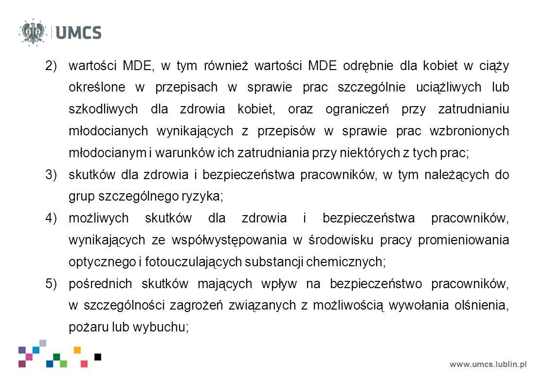 www.umcs.lublin.pl 2)wartości MDE, w tym również wartości MDE odrębnie dla kobiet w ciąży określone w przepisach w sprawie prac szczególnie uciążliwych lub szkodliwych dla zdrowia kobiet, oraz ograniczeń przy zatrudnianiu młodocianych wynikających z przepisów w sprawie prac wzbronionych młodocianym i warunków ich zatrudniania przy niektórych z tych prac; 3)skutków dla zdrowia i bezpieczeństwa pracowników, w tym należących do grup szczególnego ryzyka; 4)możliwych skutków dla zdrowia i bezpieczeństwa pracowników, wynikających ze współwystępowania w środowisku pracy promieniowania optycznego i fotouczulających substancji chemicznych; 5)pośrednich skutków mających wpływ na bezpieczeństwo pracowników, w szczególności zagrożeń związanych z możliwością wywołania olśnienia, pożaru lub wybuchu;