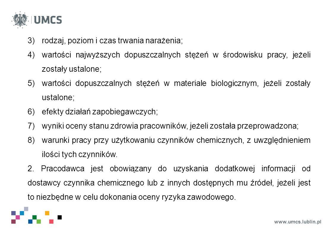 www.umcs.lublin.pl 3)rodzaj, poziom i czas trwania narażenia; 4)wartości najwyższych dopuszczalnych stężeń w środowisku pracy, jeżeli zostały ustalone; 5)wartości dopuszczalnych stężeń w materiale biologicznym, jeżeli zostały ustalone; 6)efekty działań zapobiegawczych; 7)wyniki oceny stanu zdrowia pracowników, jeżeli została przeprowadzona; 8)warunki pracy przy użytkowaniu czynników chemicznych, z uwzględnieniem ilości tych czynników.