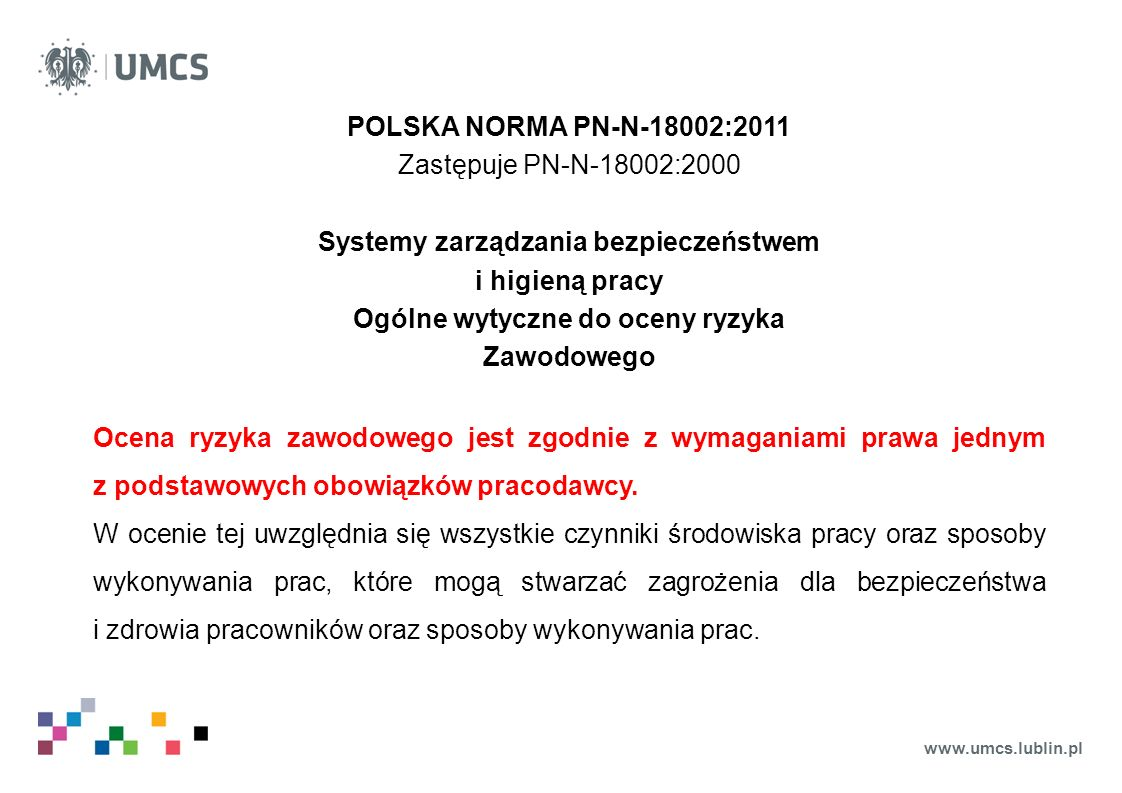 www.umcs.lublin.pl POLSKA NORMA PN-N-18002:2011 Zastępuje PN-N-18002:2000 Systemy zarządzania bezpieczeństwem i higieną pracy Ogólne wytyczne do oceny ryzyka Zawodowego Ocena ryzyka zawodowego jest zgodnie z wymaganiami prawa jednym z podstawowych obowiązków pracodawcy.