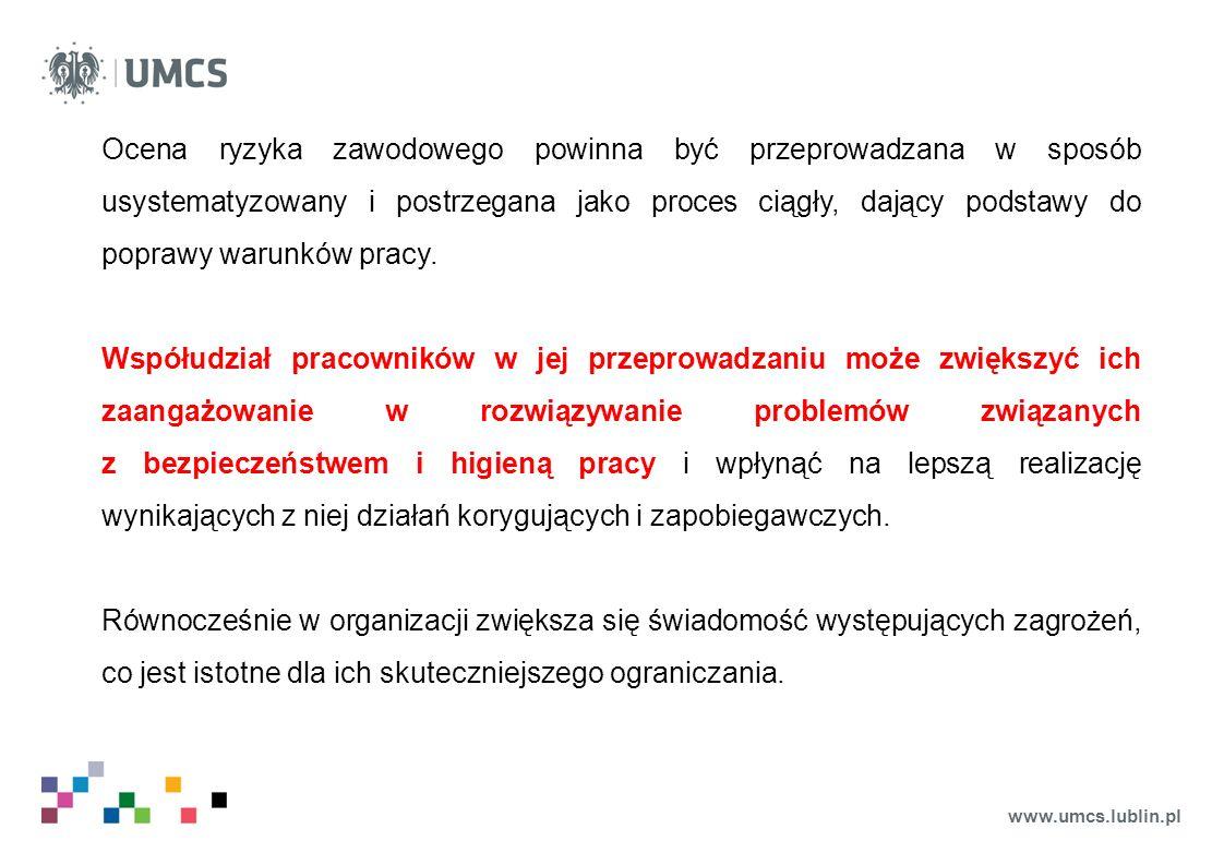 www.umcs.lublin.pl Ocena ryzyka zawodowego powinna być przeprowadzana w sposób usystematyzowany i postrzegana jako proces ciągły, dający podstawy do poprawy warunków pracy.