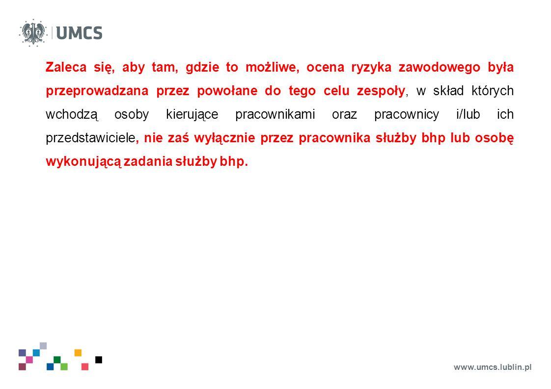 www.umcs.lublin.pl Zaleca się, aby tam, gdzie to możliwe, ocena ryzyka zawodowego była przeprowadzana przez powołane do tego celu zespoły, w skład których wchodzą osoby kierujące pracownikami oraz pracownicy i/lub ich przedstawiciele, nie zaś wyłącznie przez pracownika służby bhp lub osobę wykonującą zadania służby bhp.