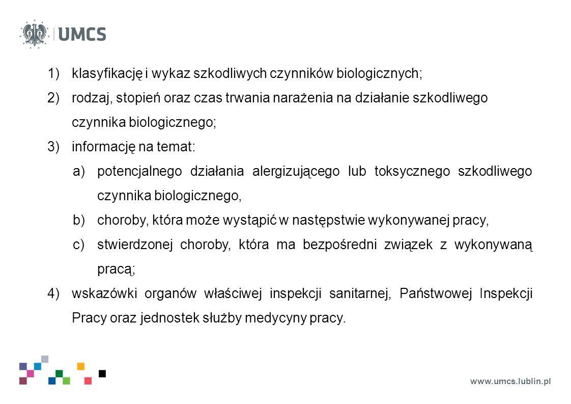www.umcs.lublin.pl 1)klasyfikację i wykaz szkodliwych czynników biologicznych; 2)rodzaj, stopień oraz czas trwania narażenia na działanie szkodliwego czynnika biologicznego; 3)informację na temat: a)potencjalnego działania alergizującego lub toksycznego szkodliwego czynnika biologicznego, b)choroby, która może wystąpić w następstwie wykonywanej pracy, c)stwierdzonej choroby, która ma bezpośredni związek z wykonywaną pracą; 4)wskazówki organów właściwej inspekcji sanitarnej, Państwowej Inspekcji Pracy oraz jednostek służby medycyny pracy.