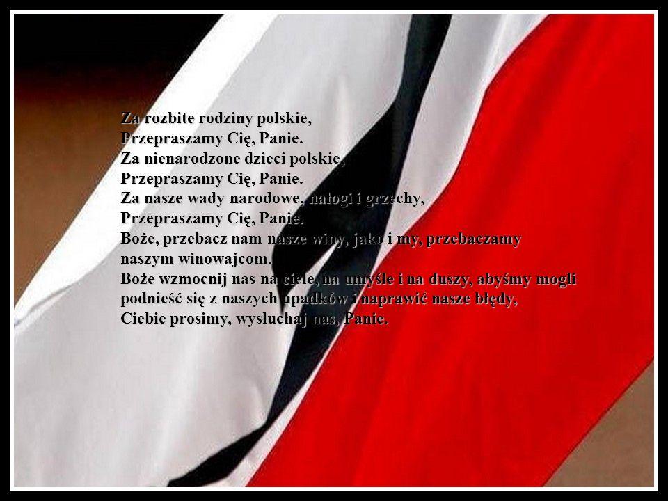O niepodległość i wolność dla Ojczyzny naszej, Prosimy Cię, Panie. Aby Wiara nasza była trwałą podstawą naszego codziennego życia, Prosimy Cię, Panie.