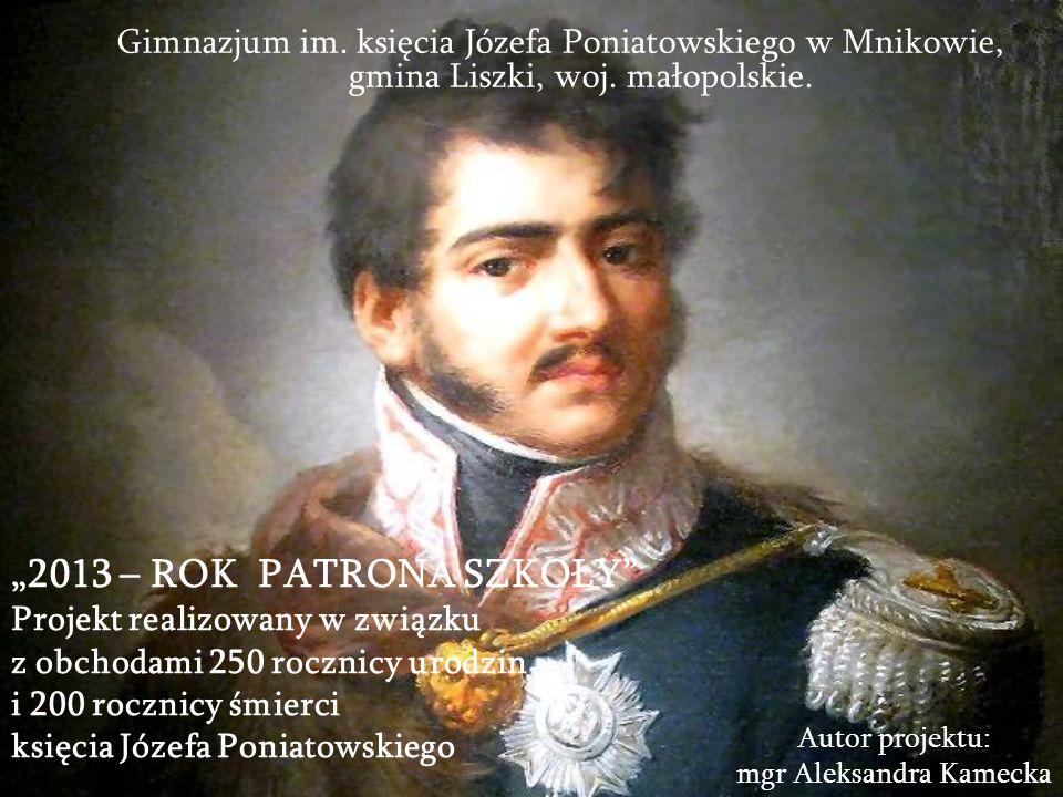 2013 – ROK PATRONA SZKOŁY Projekt realizowany w związku z obchodami 250 rocznicy urodzin i 200 rocznicy śmierci księcia Józefa Poniatowskiego Gimnazjum im.