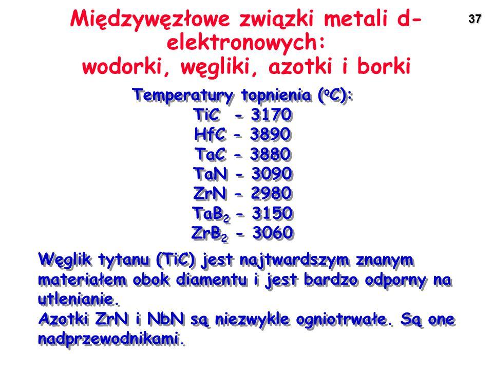 37 Międzywęzłowe związki metali d- elektronowych: wodorki, węgliki, azotki i borki Temperatury topnienia ( o C): TiC - 3170 HfC - 3890 TaC - 3880 TaN