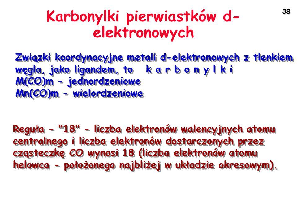 38 Karbonylki pierwiastków d- elektronowych Związki koordynacyjne metali d-elektronowych z tlenkiem węgla, jako ligandem, to k a r b o n y l k i M(CO)