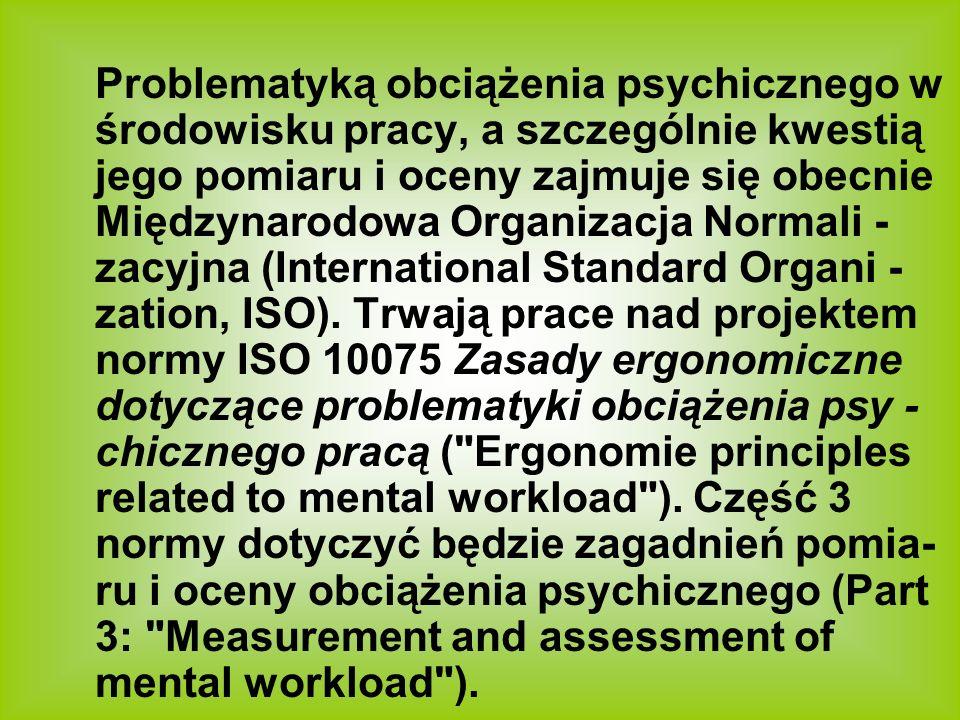 Problematyką obciążenia psychicznego w środowisku pracy, a szczególnie kwestią jego pomiaru i oceny zajmuje się obecnie Międzynarodowa Organizacja Nor