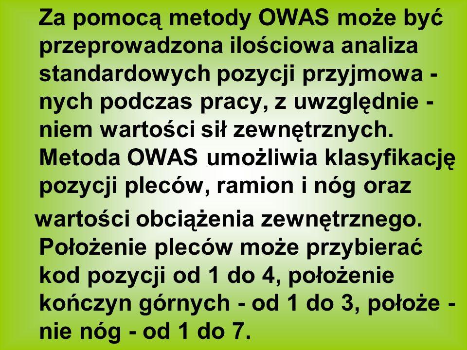 Za pomocą metody OWAS może być przeprowadzona ilościowa analiza standardowych pozycji przyjmowa - nych podczas pracy, z uwzględnie - niem wartości sił