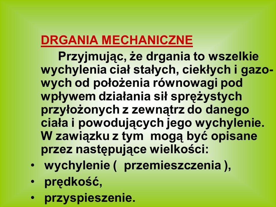 DRGANIA MECHANICZNE Przyjmując, że drgania to wszelkie wychylenia ciał stałych, ciekłych i gazo- wych od położenia równowagi pod wpływem działania sił