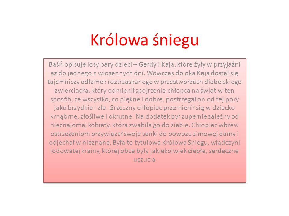 Królowa śniegu Baśń opisuje losy pary dzieci – Gerdy i Kaja, które żyły w przyjaźni aż do jednego z wiosennych dni. Wówczas do oka Kaja dostał się taj