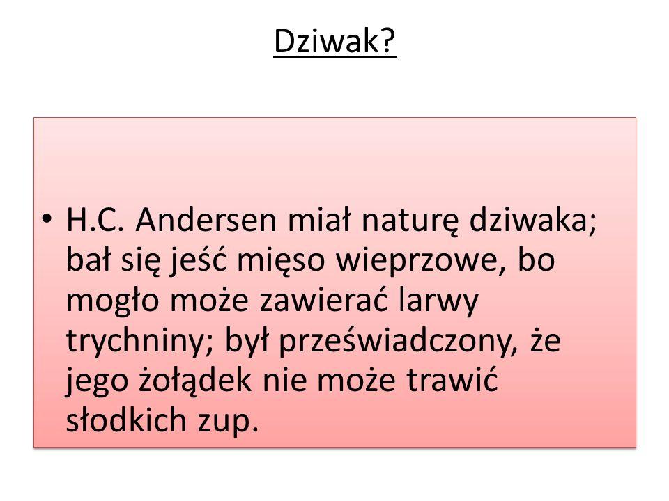 Dziwak? H.C. Andersen miał naturę dziwaka; bał się jeść mięso wieprzowe, bo mogło może zawierać larwy trychniny; był przeświadczony, że jego żołądek n