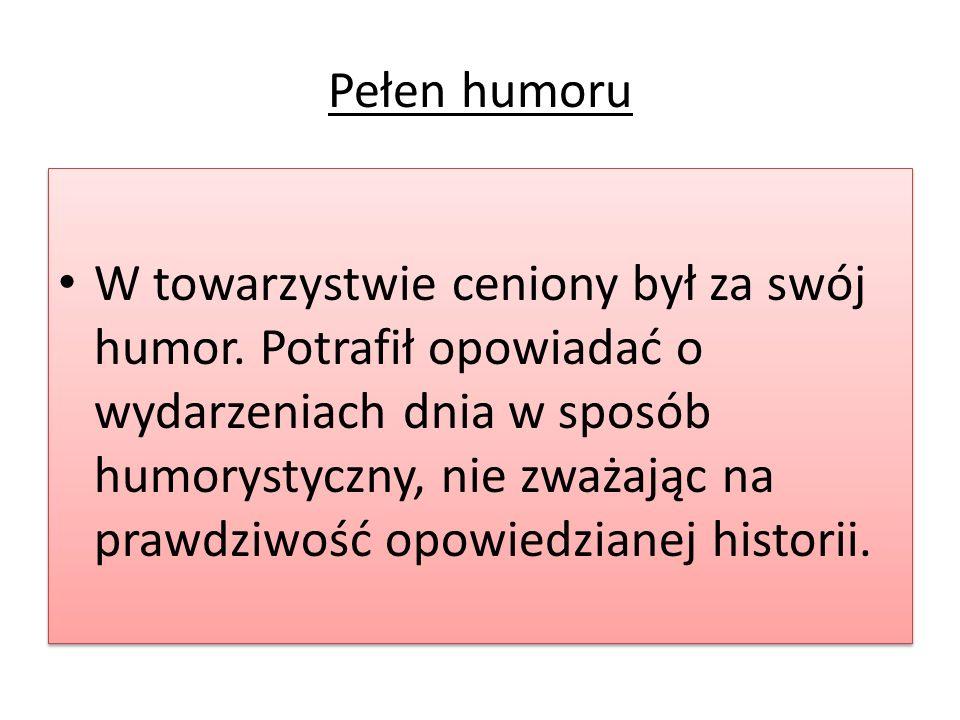 Pełen humoru W towarzystwie ceniony był za swój humor. Potrafił opowiadać o wydarzeniach dnia w sposób humorystyczny, nie zważając na prawdziwość opow
