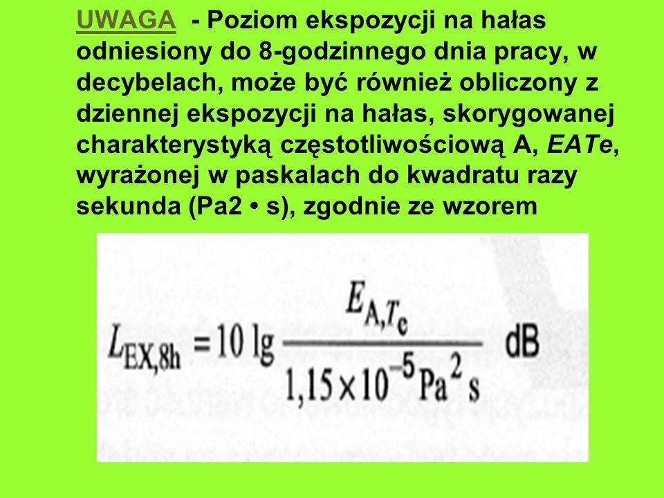 UWAGA - Poziom ekspozycji na hałas odniesiony do 8-godzinnego dnia pracy, w decybelach, może być również obliczony z dziennej ekspozycji na hałas, skorygowanej charakterystyką częstotliwościową A, EATe, wyrażonej w paskalach do kwadratu razy sekunda (Pa2 s), zgodnie ze wzorem