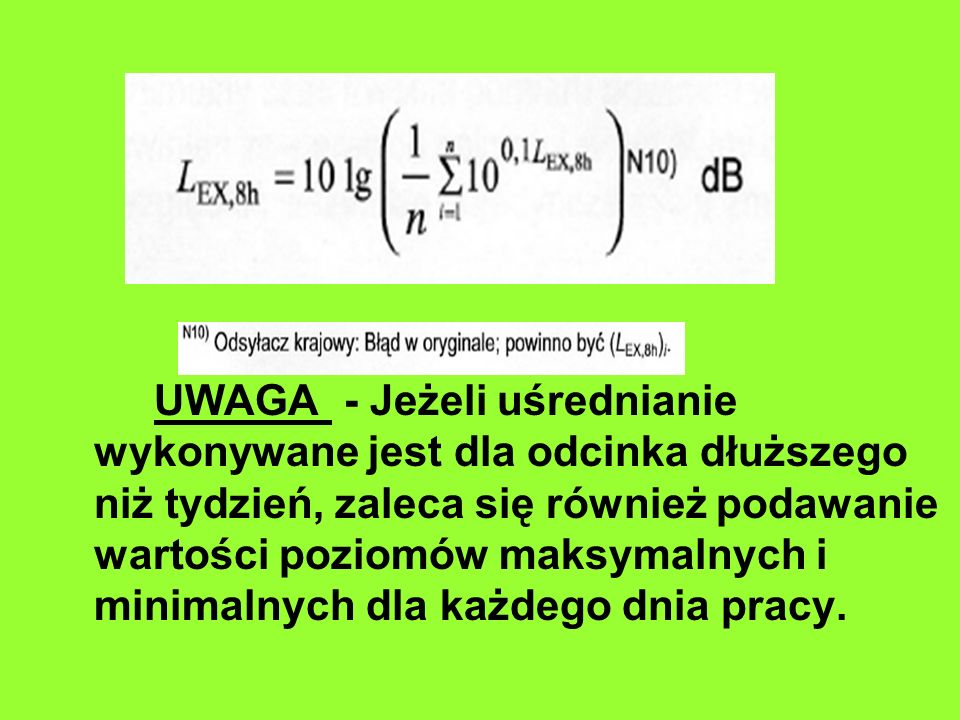 UWAGA - Jeżeli uśrednianie wykonywane jest dla odcinka dłuższego niż tydzień, zaleca się również podawanie wartości poziomów maksymalnych i minimalnych dla każdego dnia pracy.