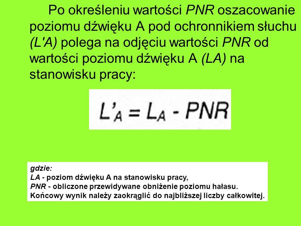 Po określeniu wartości PNR oszacowanie poziomu dźwięku A pod ochronnikiem słuchu (L A) polega na odjęciu wartości PNR od wartości poziomu dźwięku A (LA) na stanowisku pracy: gdzie: LA - poziom dźwięku A na stanowisku pracy, PNR - obliczone przewidywane obniżenie poziomu hałasu.