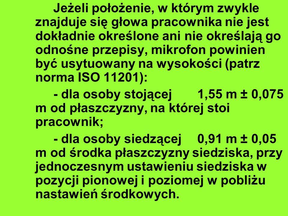 Jeżeli położenie, w którym zwykle znajduje się głowa pracownika nie jest dokładnie określone ani nie określają go odnośne przepisy, mikrofon powinien być usytuowany na wysokości (patrz norma ISO 11201): - dla osoby stojącej1,55 m ± 0,075 m od płaszczyzny, na której stoi pracownik; - dla osoby siedzącej0,91 m ± 0,05 m od środka płaszczyzny siedziska, przy jednoczesnym ustawieniu siedziska w pozycji pionowej i poziomej w pobliżu nastawień środkowych.