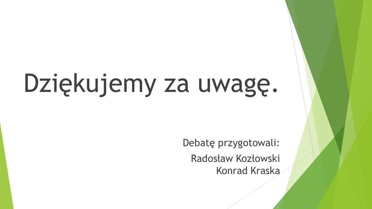 Dziękujemy za uwagę. Debatę przygotowali: Radosław Kozłowski Konrad Kraska