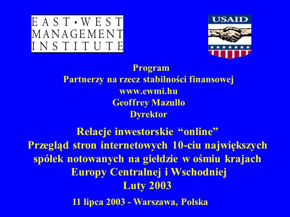 Program Partnerzy na rzecz stabilności finansowej www.ewmi.hu Geoffrey Mazullo Dyrektor 11 lipca 2003 - Warszawa, Polska Relacje inwestorskie online Przegląd stron internetowych 10-ciu największych spółek notowanych na giełdzie w ośmiu krajach Europy Centralnej i Wschodniej Luty 2003