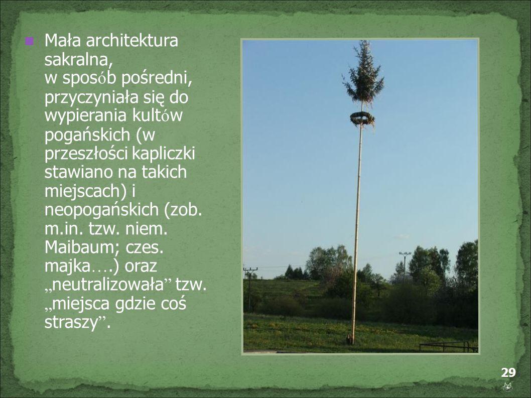29 Mała architektura sakralna, w spos ó b pośredni, przyczyniała się do wypierania kult ó w pogańskich (w przeszłości kapliczki stawiano na takich mie