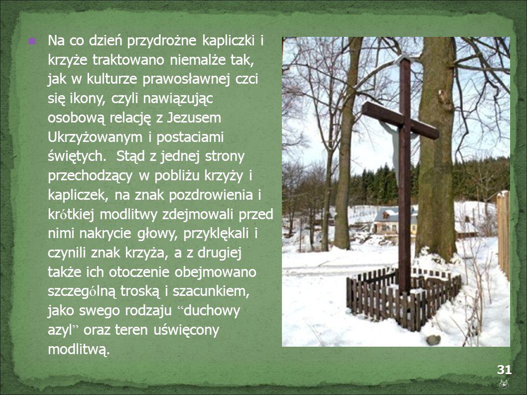 31 Na co dzień przydrożne kapliczki i krzyże traktowano niemalże tak, jak w kulturze prawosławnej czci się ikony, czyli nawiązując osobową relację z J