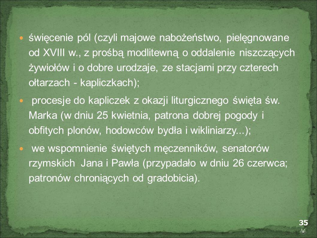 35 święcenie pól (czyli majowe nabożeństwo, pielęgnowane od XVIII w., z prośbą modlitewną o oddalenie niszczących żywiołów i o dobre urodzaje, ze stac