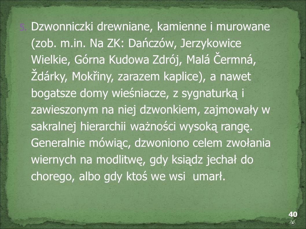 40 5. Dzwonniczki drewniane, kamienne i murowane (zob. m.in. Na ZK: Dańczów, Jerzykowice Wielkie, Górna Kudowa Zdrój, Malá Čermná, Ždárky, Mokřiny, za