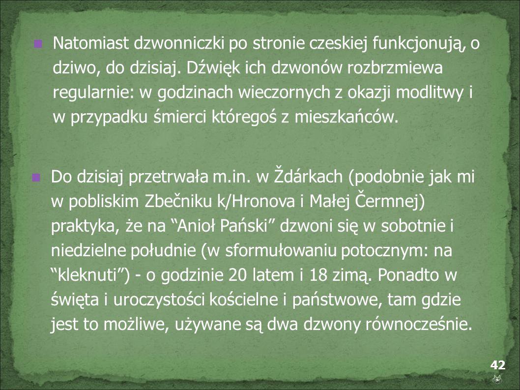 42 Natomiast dzwonniczki po stronie czeskiej funkcjonują, o dziwo, do dzisiaj. Dźwięk ich dzwonów rozbrzmiewa regularnie: w godzinach wieczornych z ok