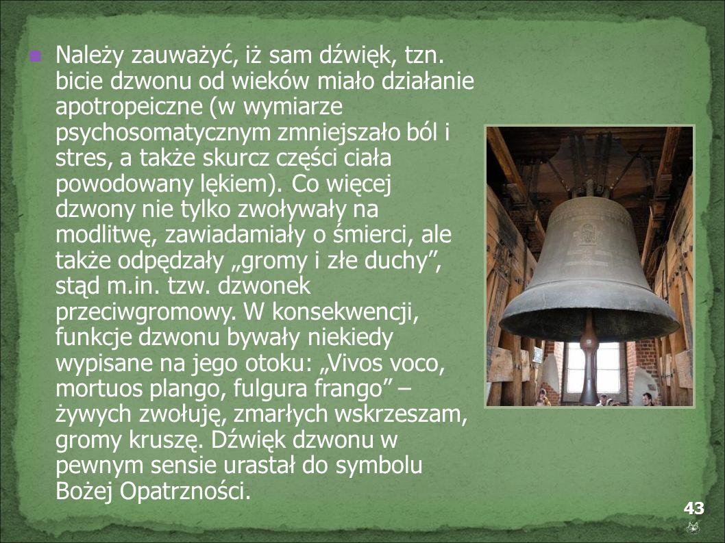 43 Należy zauważyć, iż sam dźwięk, tzn. bicie dzwonu od wieków miało działanie apotropeiczne (w wymiarze psychosomatycznym zmniejszało ból i stres, a