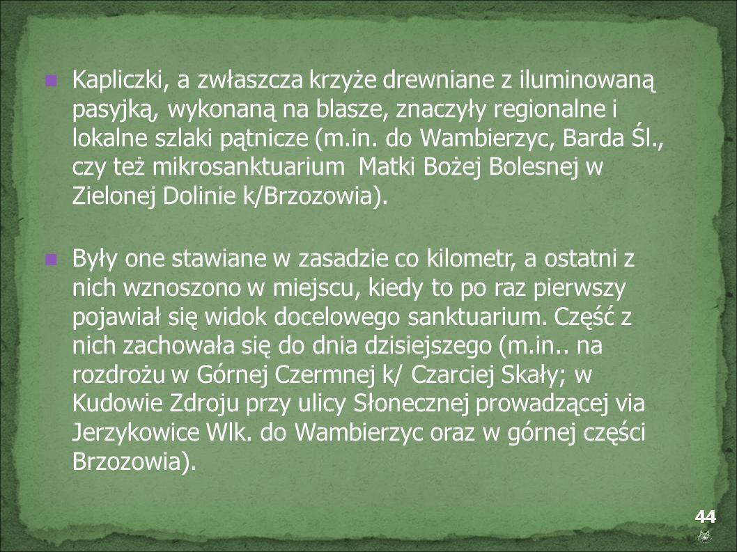 44 Kapliczki, a zwłaszcza krzyże drewniane z iluminowaną pasyjką, wykonaną na blasze, znaczyły regionalne i lokalne szlaki pątnicze (m.in. do Wambierz