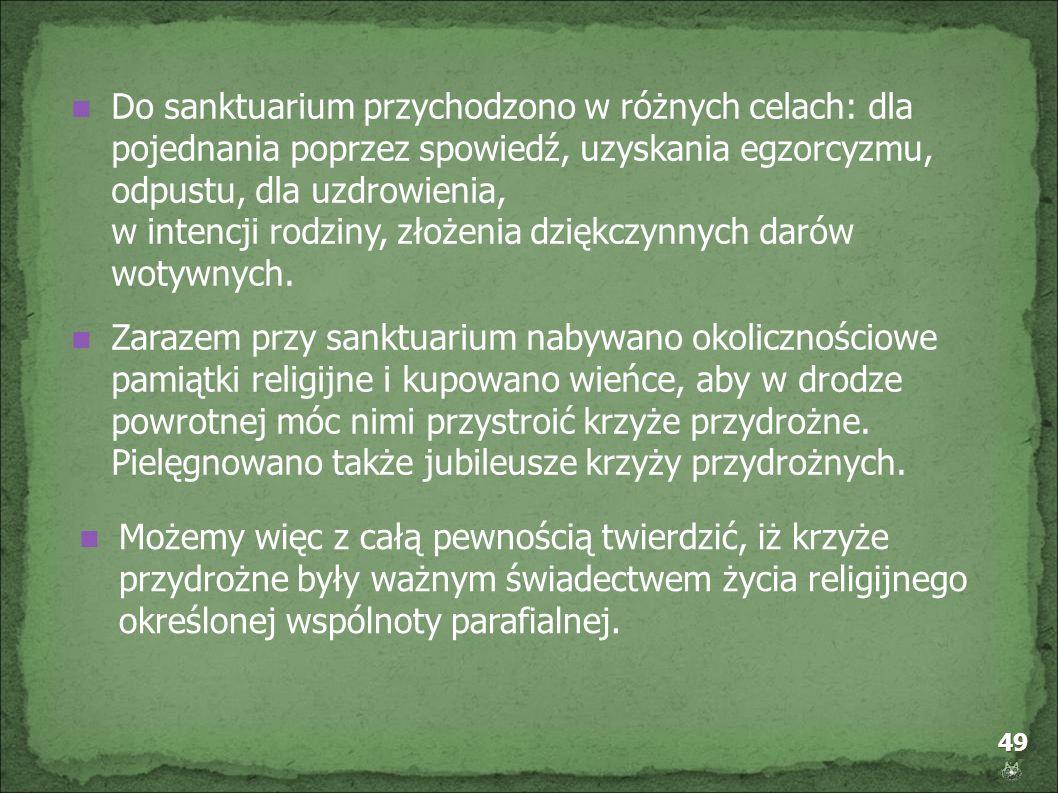49 Do sanktuarium przychodzono w różnych celach: dla pojednania poprzez spowiedź, uzyskania egzorcyzmu, odpustu, dla uzdrowienia, w intencji rodziny,