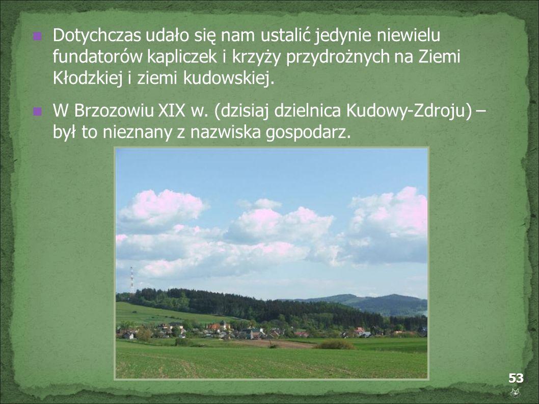 53 Dotychczas udało się nam ustalić jedynie niewielu fundatorów kapliczek i krzyży przydrożnych na Ziemi Kłodzkiej i ziemi kudowskiej. W Brzozowiu XIX
