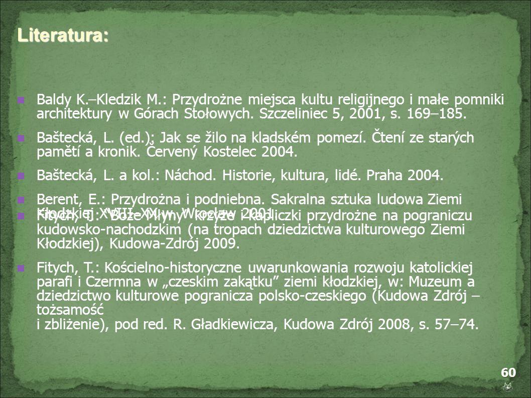 60 Literatura: Baldy K.–Kledzik M.: Przydrożne miejsca kultu religijnego i małe pomniki architektury w Górach Stołowych. Szczeliniec 5, 2001, s. 169–1