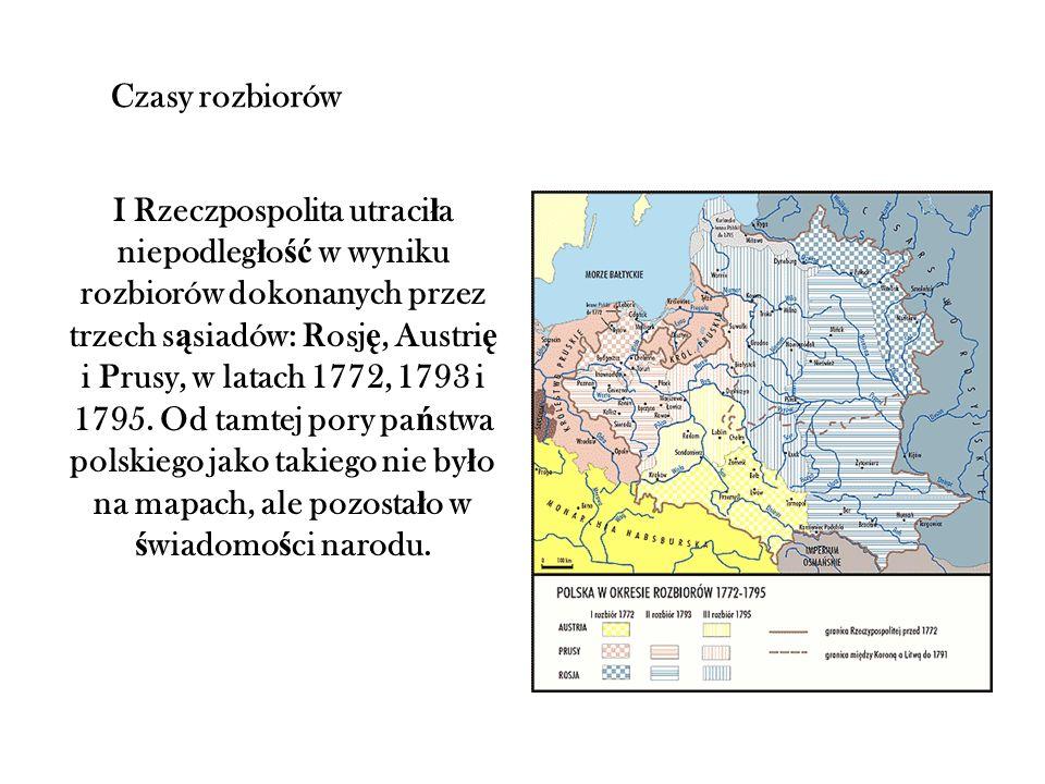Czasy rozbiorów I Rzeczpospolita utraci ł a niepodleg ł o ść w wyniku rozbiorów dokonanych przez trzech s ą siadów: Rosj ę, Austri ę i Prusy, w latach 1772, 1793 i 1795.