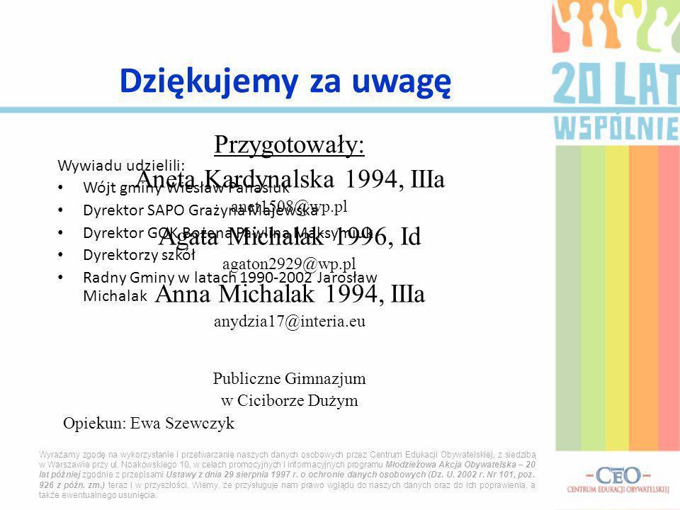 Dziękujemy za uwagę Przygotowały: Aneta Kardynalska 1994, IIIa anet1508@wp.pl Agata Michalak 1996, Id agaton2929@wp.pl Anna Michalak 1994, IIIa anydzia17@interia.eu Publiczne Gimnazjum w Ciciborze Dużym Opiekun: Ewa Szewczyk Wywiadu udzielili: Wójt gminy Wiesław Panasiuk Dyrektor SAPO Grażyna Majewska Dyrektor GOK Bożena Pawlina Maksymiuk Dyrektorzy szkół Radny Gminy w latach 1990-2002 Jarosław Michalak Wyrażamy zgodę na wykorzystanie i przetwarzanie naszych danych osobowych przez Centrum Edukacji Obywatelskiej, z siedzibą w Warszawie przy ul.