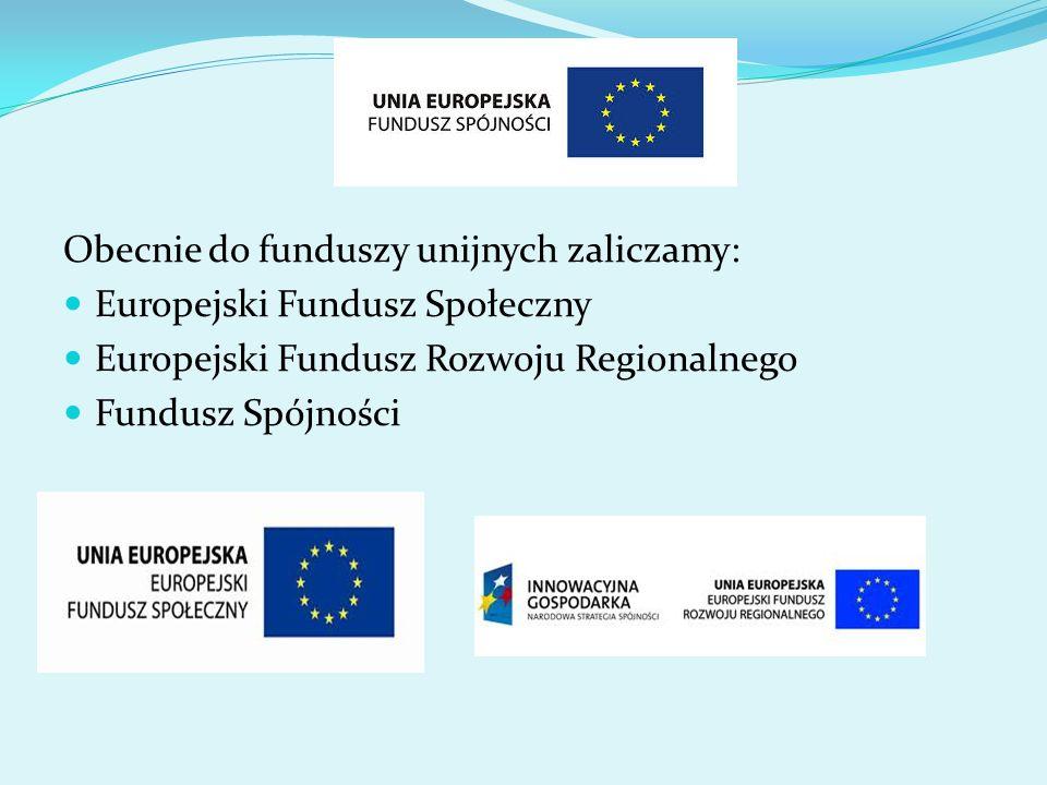 Obecnie do funduszy unijnych zaliczamy: Europejski Fundusz Społeczny Europejski Fundusz Rozwoju Regionalnego Fundusz Spójności